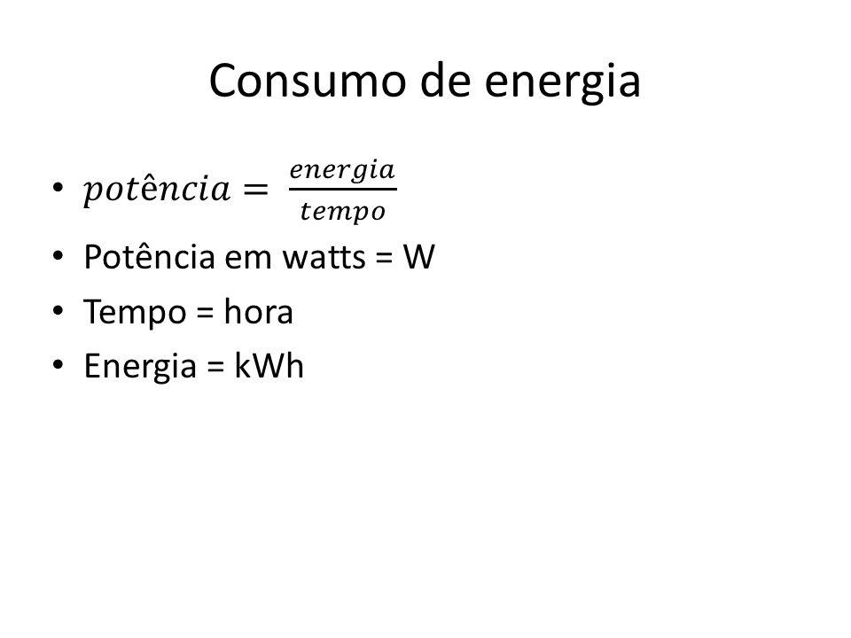 Consumo de energia 𝑝𝑜𝑡ê𝑛𝑐𝑖𝑎= 𝑒𝑛𝑒𝑟𝑔𝑖𝑎 𝑡𝑒𝑚𝑝𝑜 Potência em watts = W