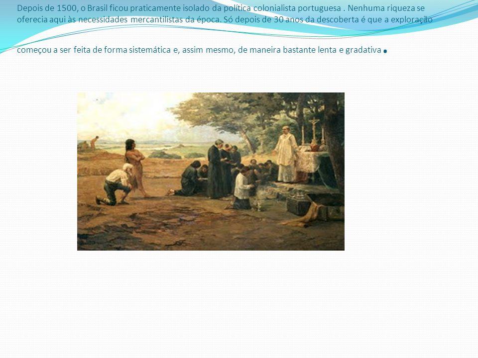 Depois de 1500, o Brasil ficou praticamente isolado da política colonialista portuguesa .