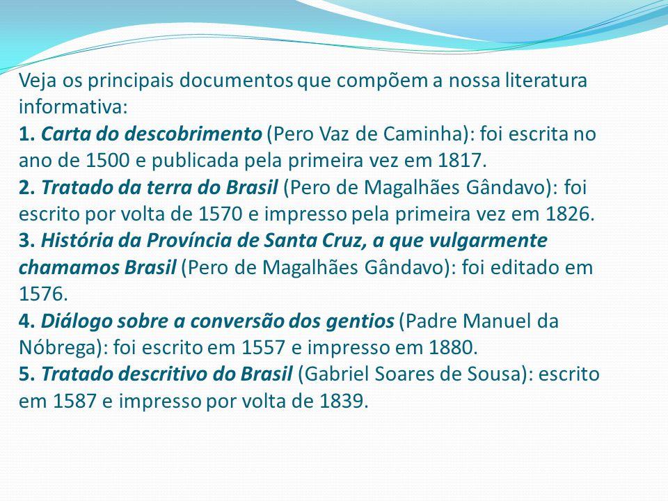 Veja os principais documentos que compõem a nossa literatura informativa: 1. Carta do descobrimento (Pero Vaz de Caminha): foi escrita no ano de 1500 e publicada pela primeira vez em 1817.