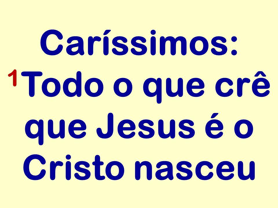 Caríssimos: 1Todo o que crê que Jesus é o Cristo nasceu
