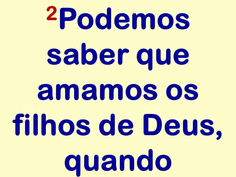 2Podemos saber que amamos os filhos de Deus, quando