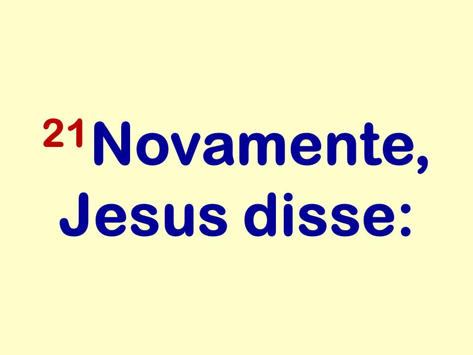 21Novamente, Jesus disse: