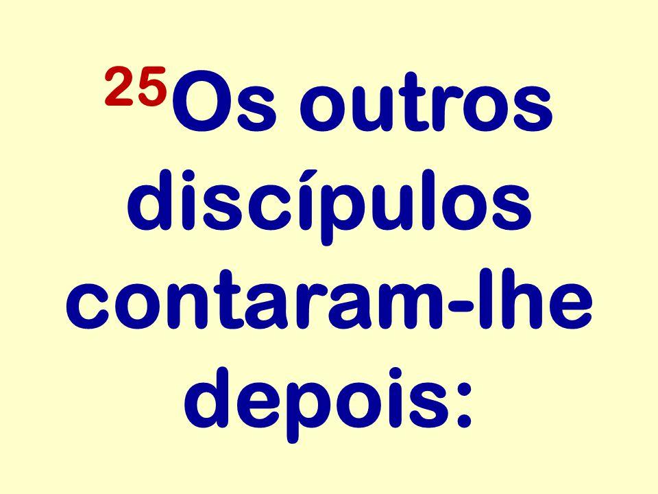 25Os outros discípulos contaram-lhe depois: