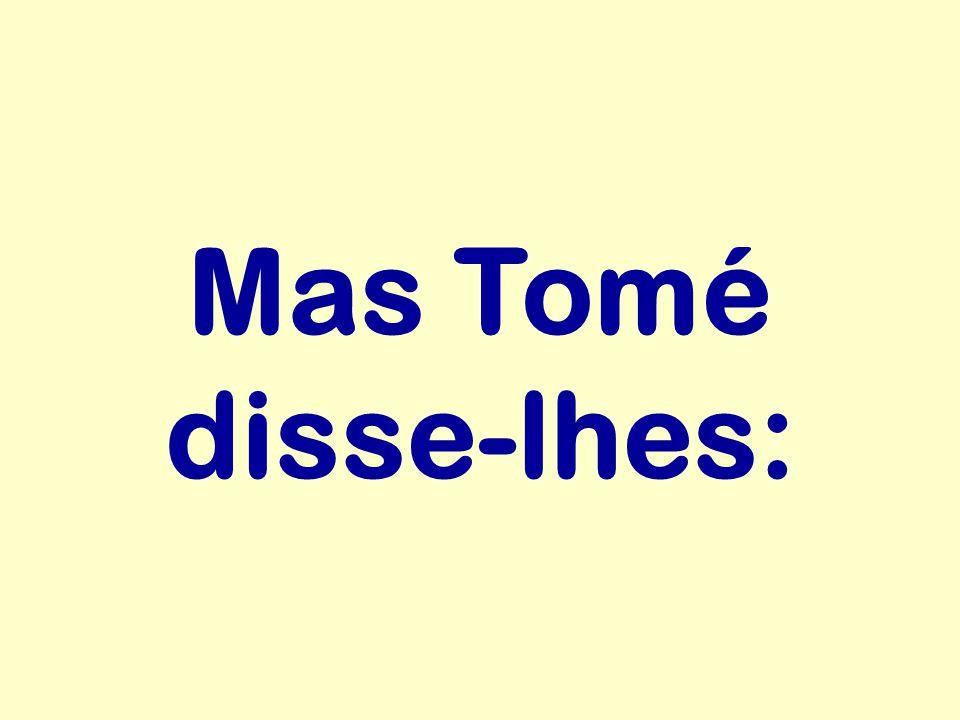 Mas Tomé disse-lhes: