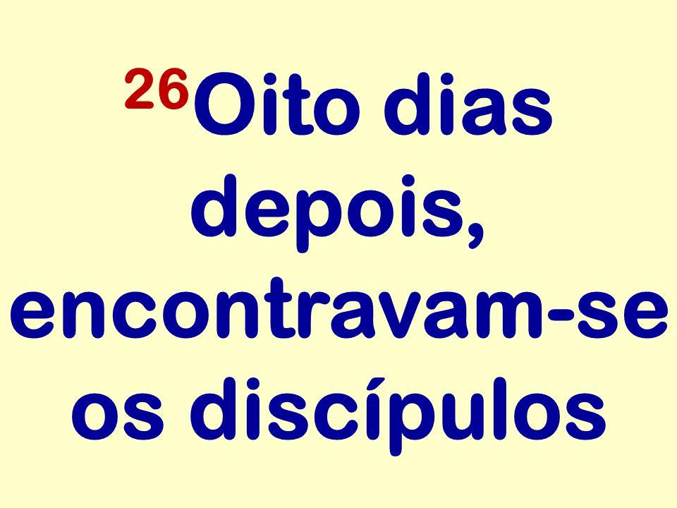 26Oito dias depois, encontravam-se os discípulos