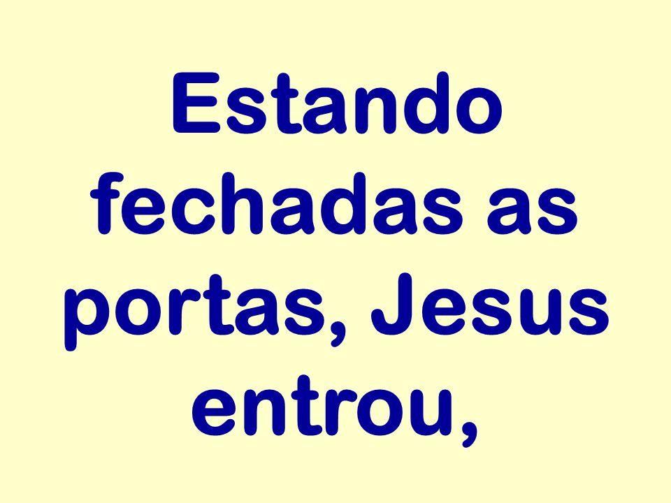 Estando fechadas as portas, Jesus entrou,