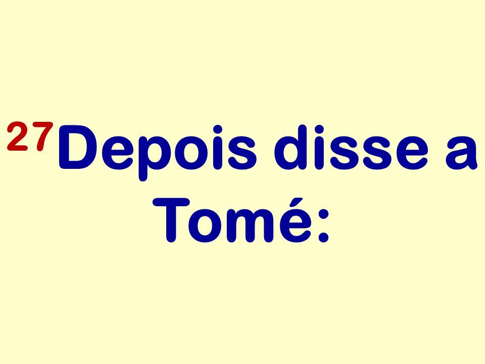 27Depois disse a Tomé: