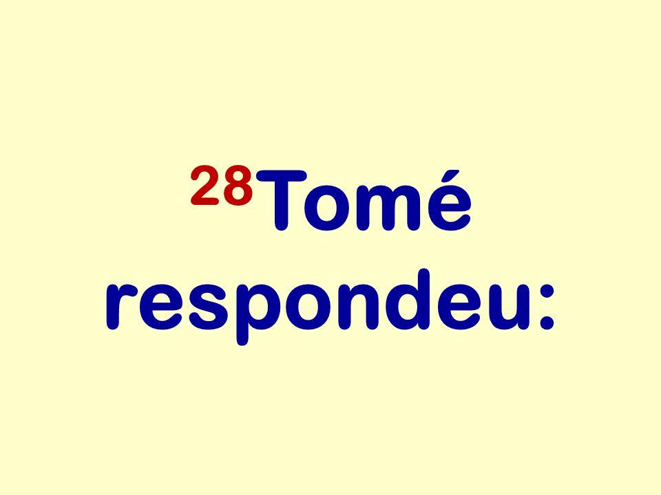 28Tomé respondeu: