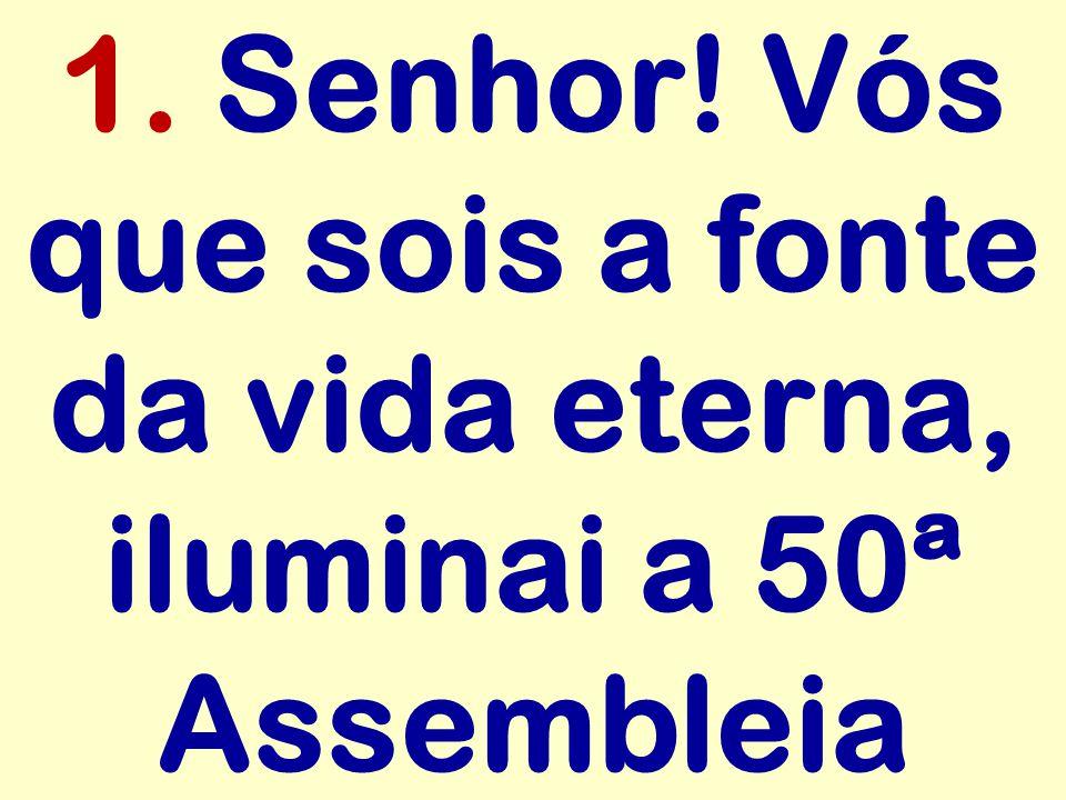 1. Senhor! Vós que sois a fonte da vida eterna, iluminai a 50ª Assembleia
