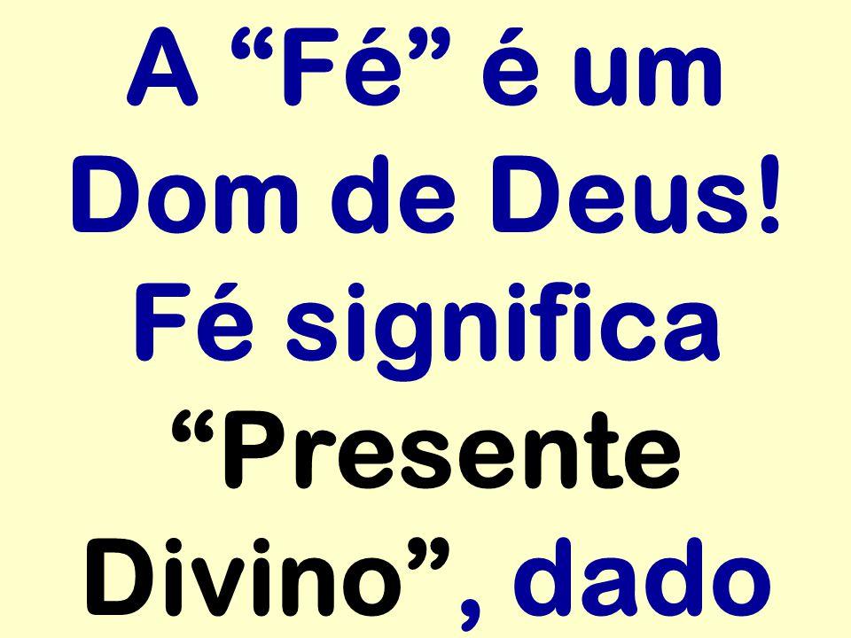 A Fé é um Dom de Deus! Fé significa Presente Divino , dado