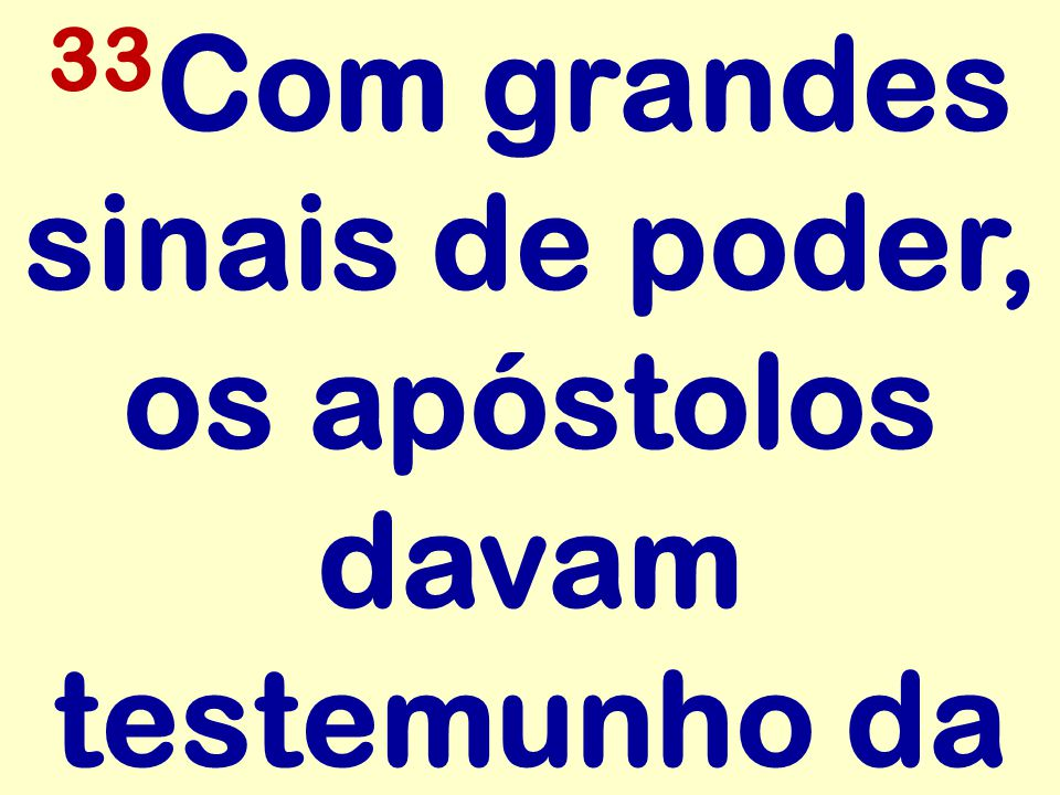 33Com grandes sinais de poder, os apóstolos davam testemunho da