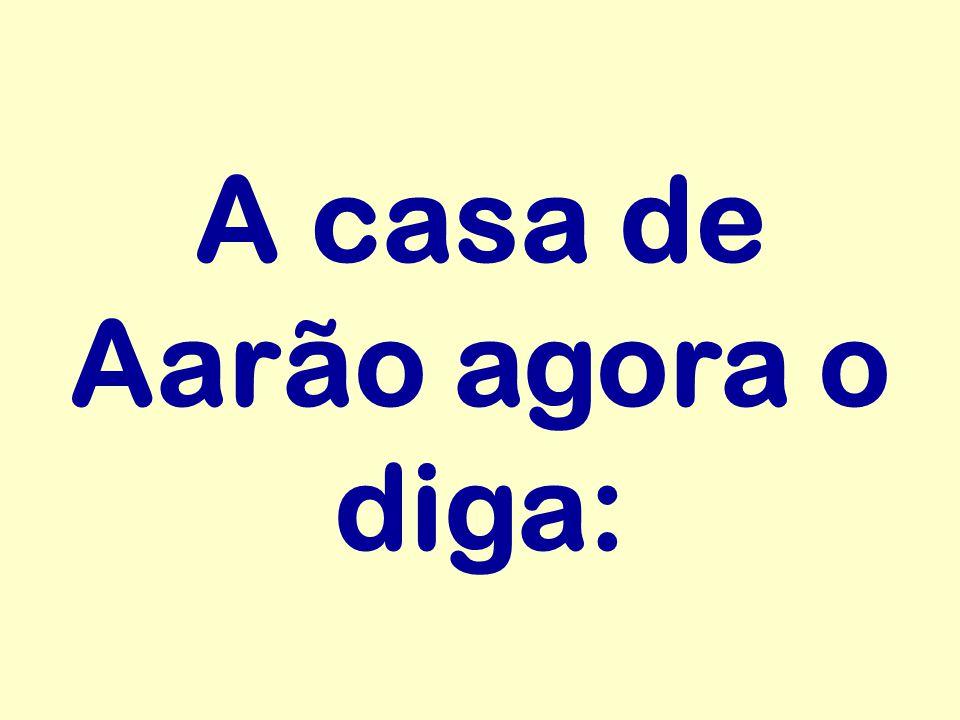 A casa de Aarão agora o diga: