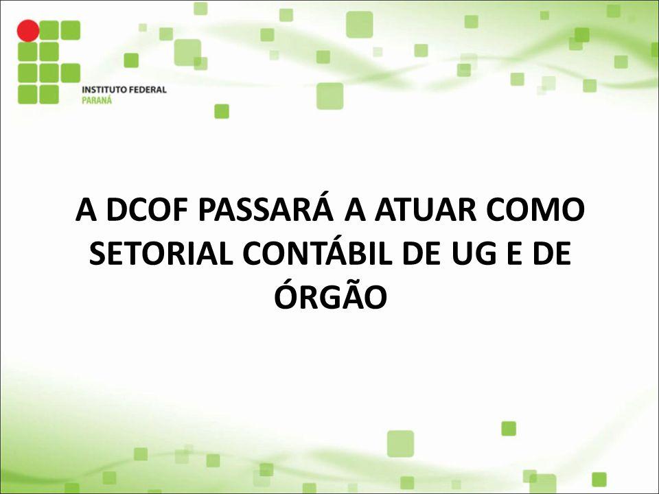 A DCOF PASSARÁ A ATUAR COMO SETORIAL CONTÁBIL DE UG E DE ÓRGÃO