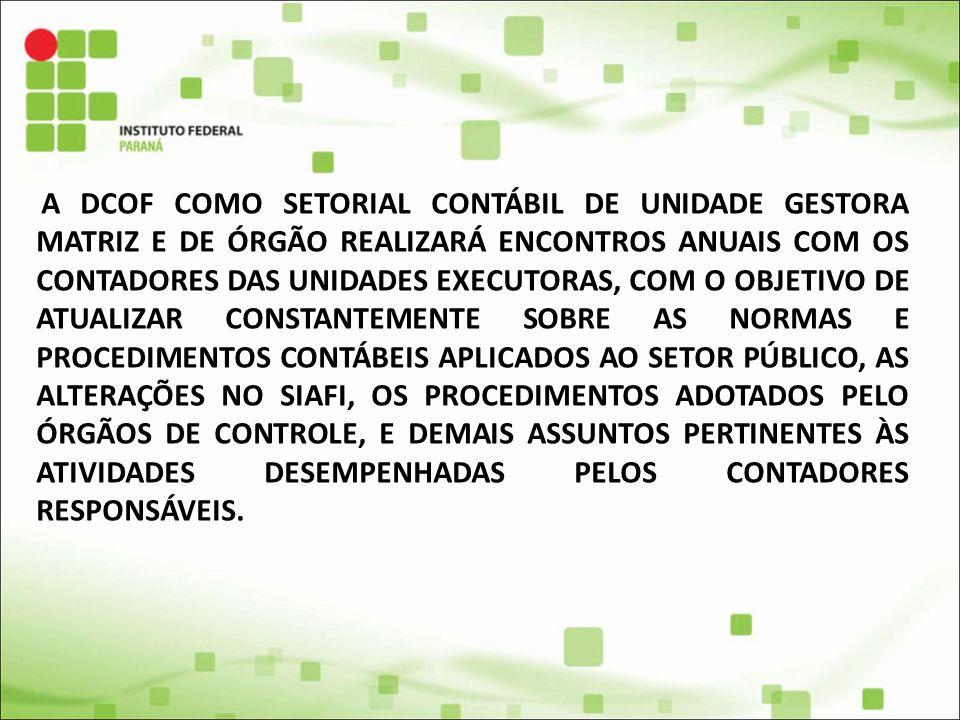 A DCOF COMO SETORIAL CONTÁBIL DE UNIDADE GESTORA MATRIZ E DE ÓRGÃO REALIZARÁ ENCONTROS ANUAIS COM OS CONTADORES DAS UNIDADES EXECUTORAS, COM O OBJETIVO DE ATUALIZAR CONSTANTEMENTE SOBRE AS NORMAS E PROCEDIMENTOS CONTÁBEIS APLICADOS AO SETOR PÚBLICO, AS ALTERAÇÕES NO SIAFI, OS PROCEDIMENTOS ADOTADOS PELO ÓRGÃOS DE CONTROLE, E DEMAIS ASSUNTOS PERTINENTES ÀS ATIVIDADES DESEMPENHADAS PELOS CONTADORES RESPONSÁVEIS.