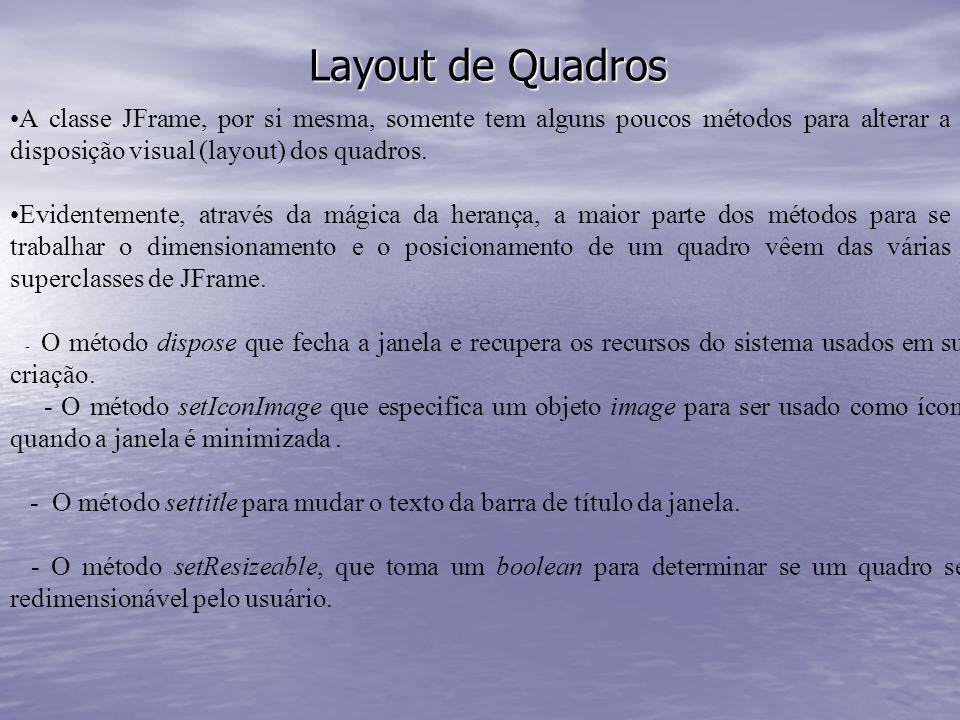 Layout de Quadros A classe JFrame, por si mesma, somente tem alguns poucos métodos para alterar a disposição visual (layout) dos quadros.