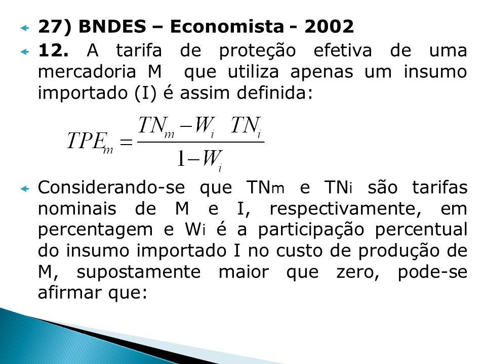 27) BNDES – Economista - 2002 12. A tarifa de proteção efetiva de uma mercadoria M que utiliza apenas um insumo importado (I) é assim definida: