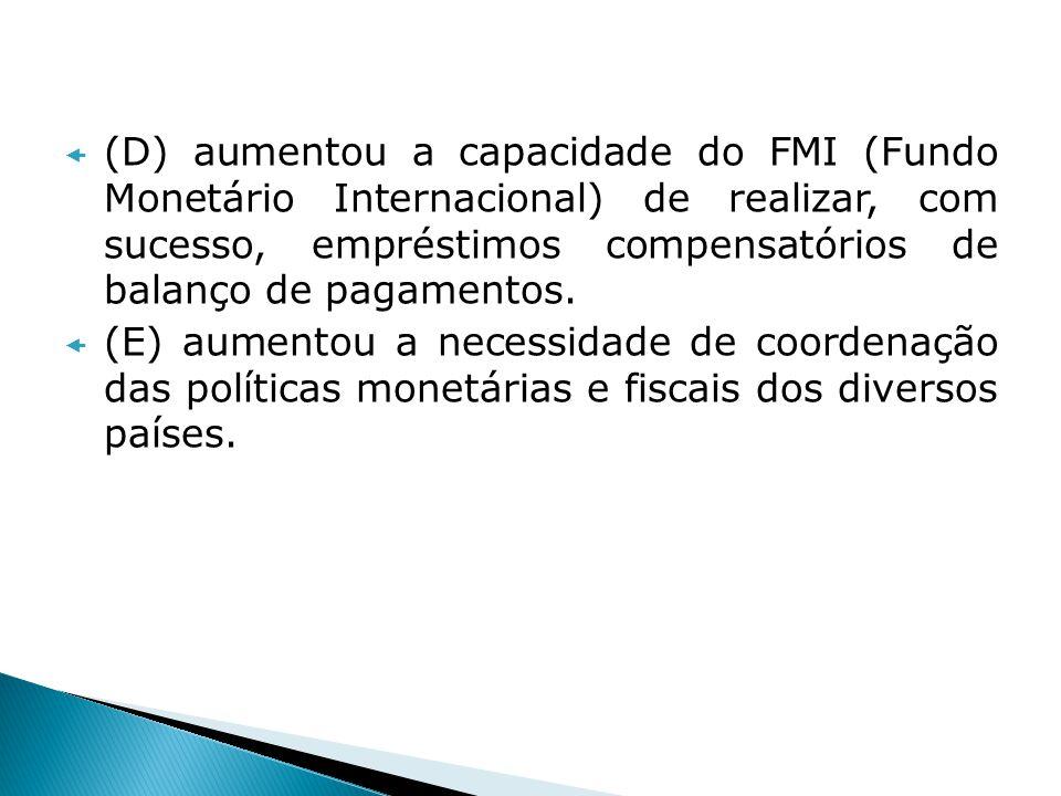 (D) aumentou a capacidade do FMI (Fundo Monetário Internacional) de realizar, com sucesso, empréstimos compensatórios de balanço de pagamentos.