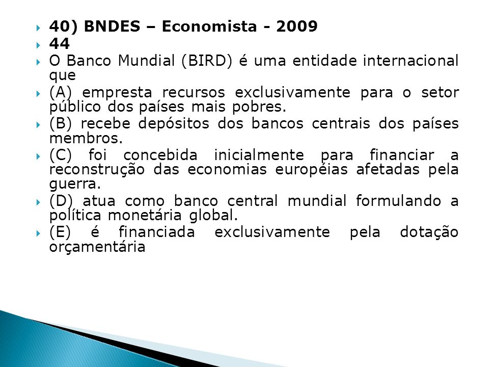 40) BNDES – Economista - 2009 44. O Banco Mundial (BIRD) é uma entidade internacional que.