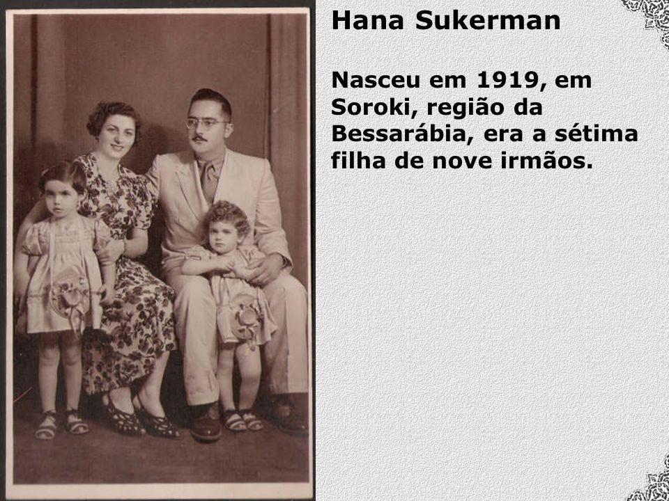 Hana Sukerman Nasceu em 1919, em Soroki, região da Bessarábia, era a sétima filha de nove irmãos.
