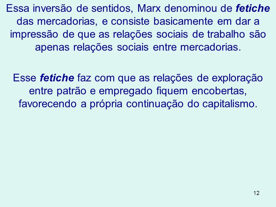 Essa inversão de sentidos, Marx denominou de fetiche das mercadorias, e consiste basicamente em dar a impressão de que as relações sociais de trabalho são apenas relações sociais entre mercadorias.