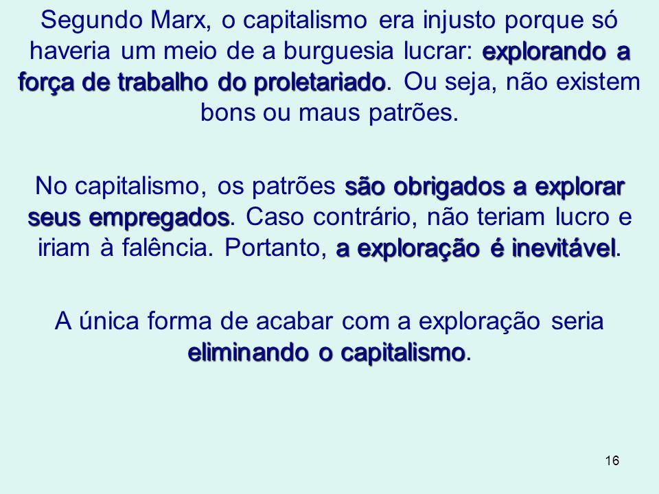 Segundo Marx, o capitalismo era injusto porque só haveria um meio de a burguesia lucrar: explorando a força de trabalho do proletariado. Ou seja, não existem bons ou maus patrões.