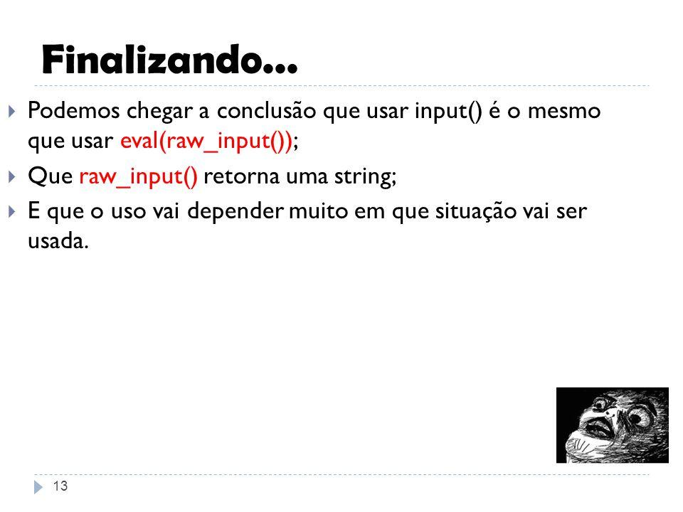 Finalizando... Podemos chegar a conclusão que usar input() é o mesmo que usar eval(raw_input()); Que raw_input() retorna uma string;
