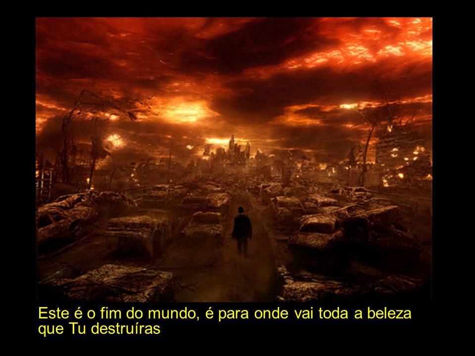 Este é o fim do mundo, é para onde vai toda a beleza que Tu destruíras
