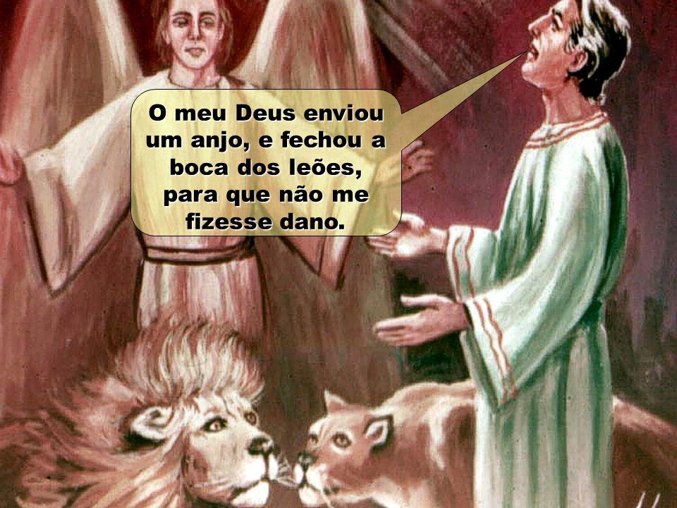 O meu Deus enviou um anjo, e fechou a boca dos leões, para que não me fizesse dano.