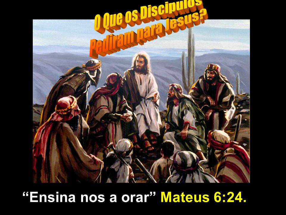 O Que os Discipulos Pediram para Jesus Ensina nos a orar Mateus 6:24.