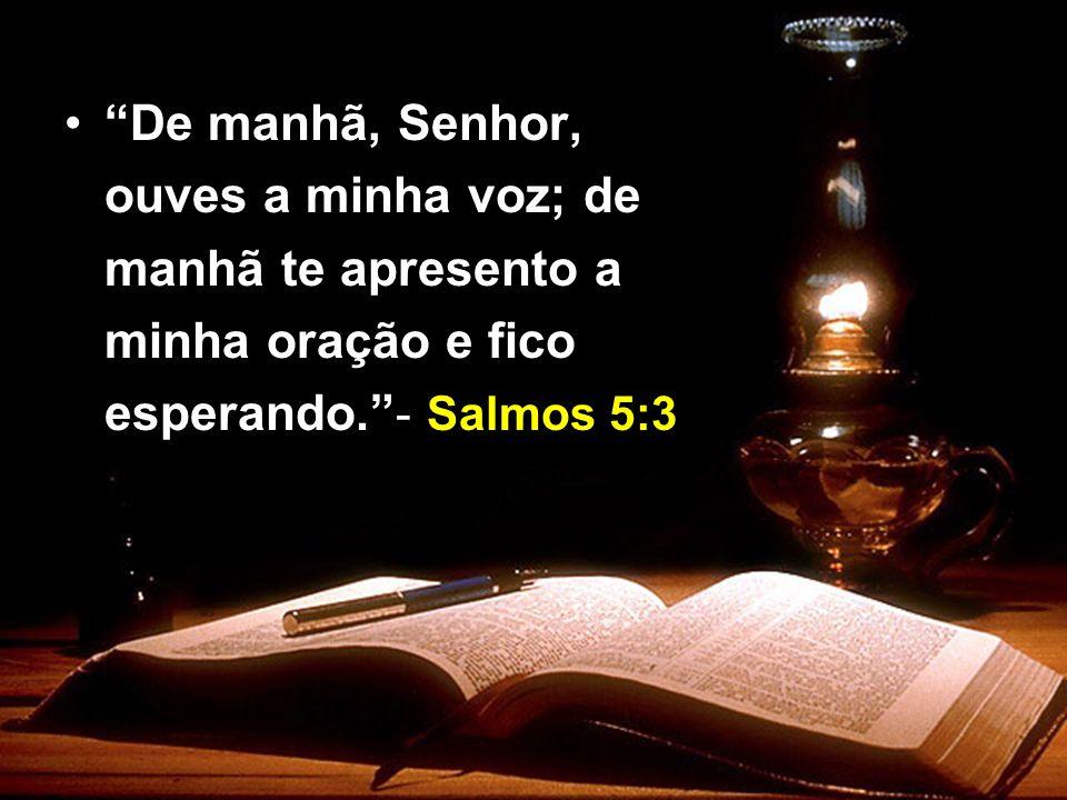 De manhã, Senhor, ouves a minha voz; de manhã te apresento a minha oração e fico esperando. - Salmos 5:3