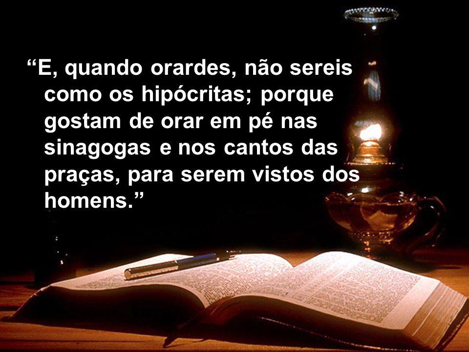 E, quando orardes, não sereis como os hipócritas; porque gostam de orar em pé nas sinagogas e nos cantos das praças, para serem vistos dos homens.