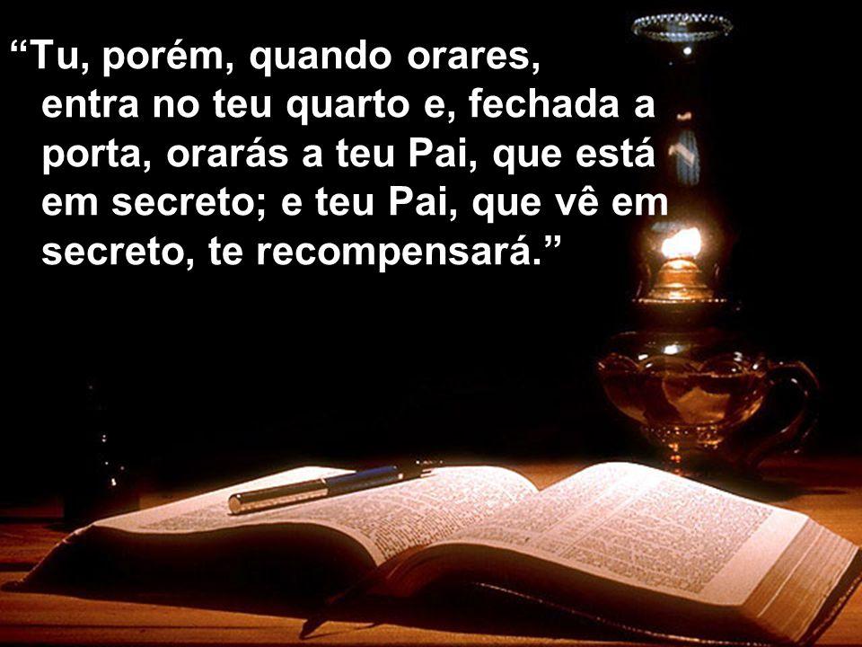 Tu, porém, quando orares, entra no teu quarto e, fechada a porta, orarás a teu Pai, que está em secreto; e teu Pai, que vê em secreto, te recompensará.