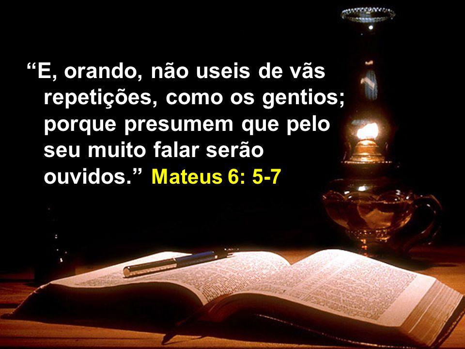 E, orando, não useis de vãs repetições, como os gentios; porque presumem que pelo seu muito falar serão ouvidos. Mateus 6: 5-7