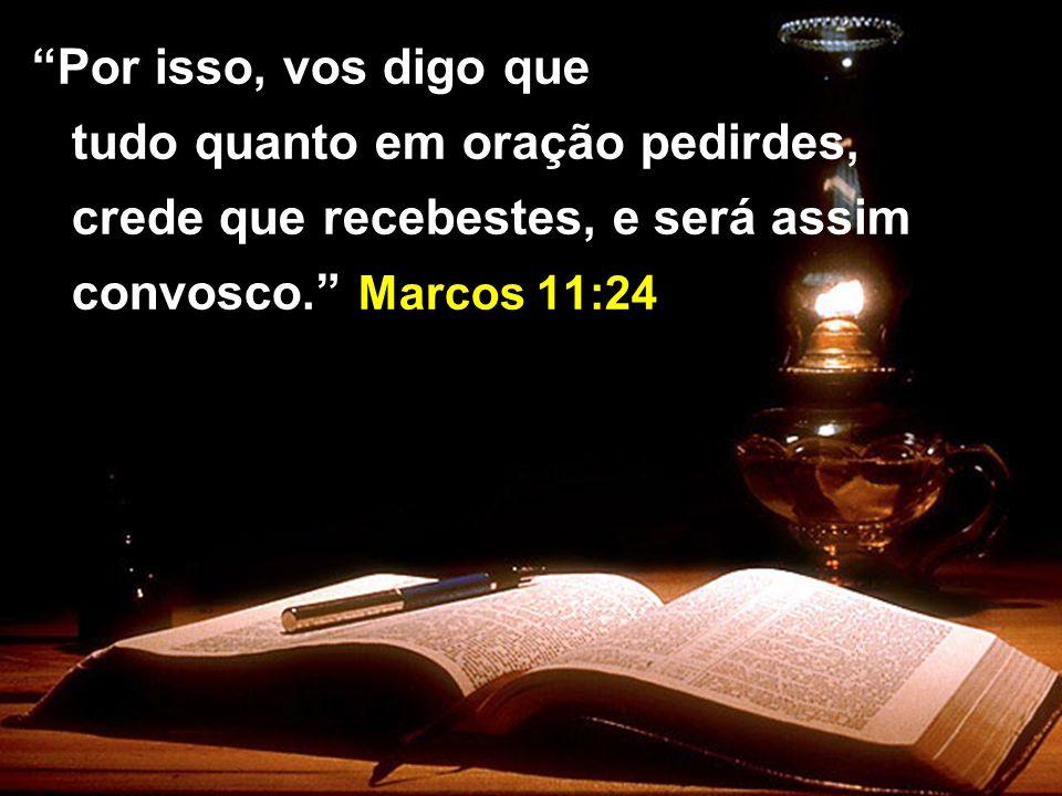 Por isso, vos digo que tudo quanto em oração pedirdes, crede que recebestes, e será assim convosco. Marcos 11:24