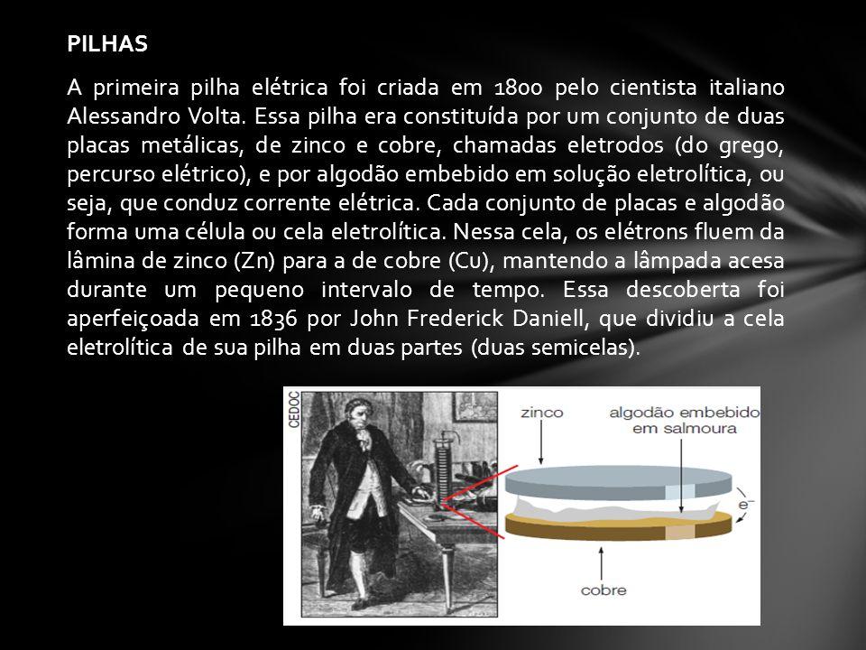 PILHAS A primeira pilha elétrica foi criada em 1800 pelo cientista italiano Alessandro Volta.