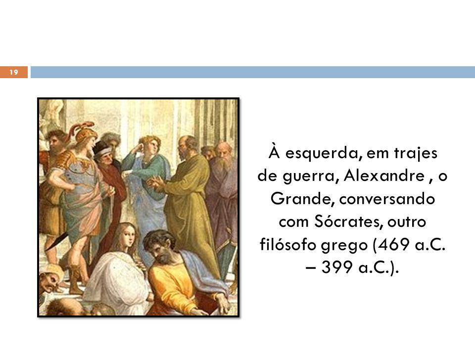 À esquerda, em trajes de guerra, Alexandre , o Grande, conversando com Sócrates, outro filósofo grego (469 a.C.