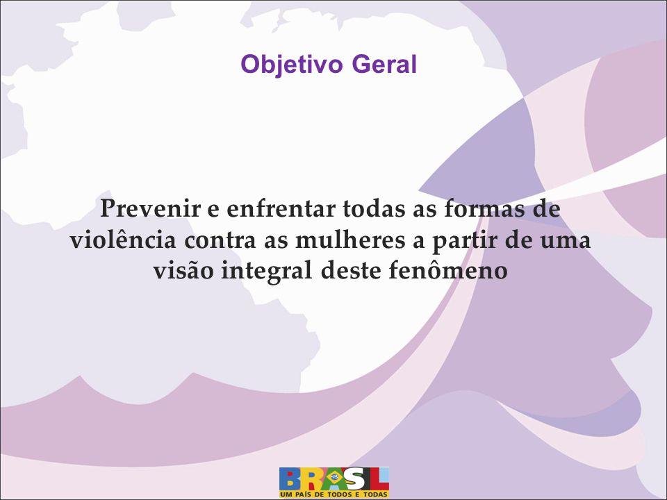 Objetivo Geral Prevenir e enfrentar todas as formas de violência contra as mulheres a partir de uma visão integral deste fenômeno.