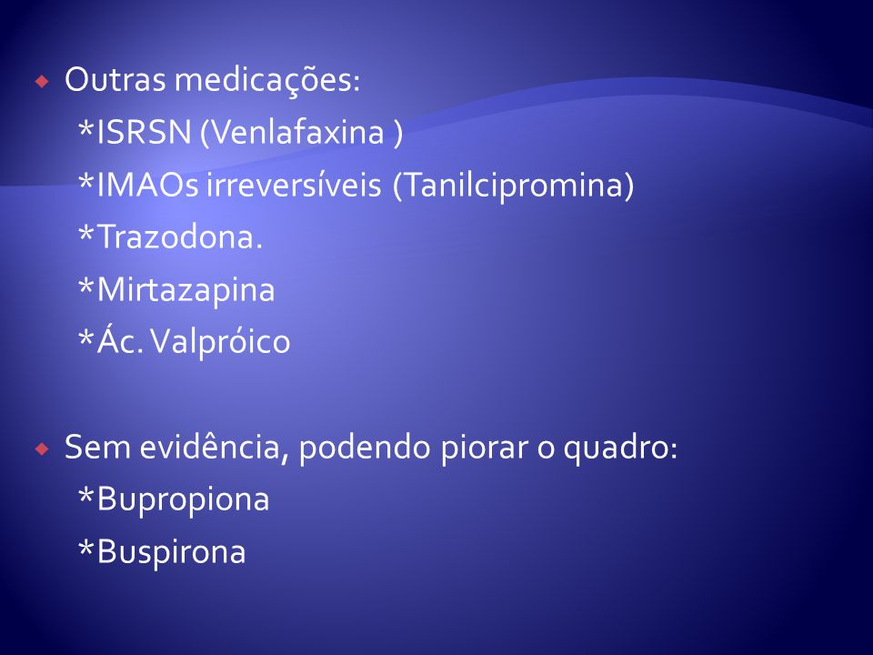 Outras medicações: *ISRSN (Venlafaxina ) *IMAOs irreversíveis (Tanilcipromina) *Trazodona. *Mirtazapina.
