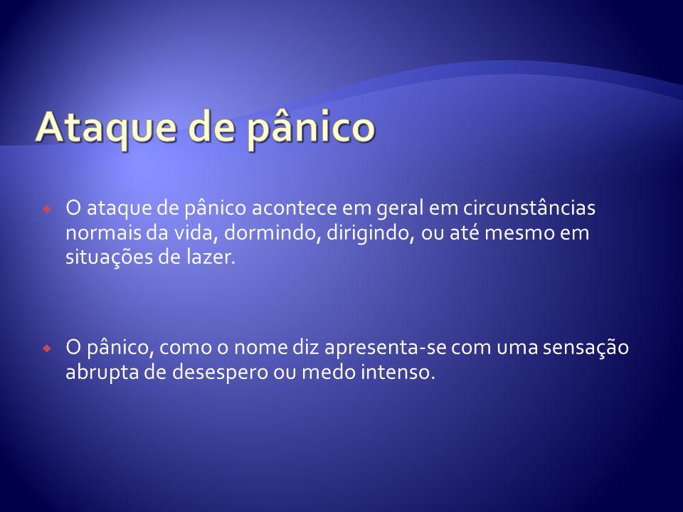 Ataque de pânico O ataque de pânico acontece em geral em circunstâncias normais da vida, dormindo, dirigindo, ou até mesmo em situações de lazer.