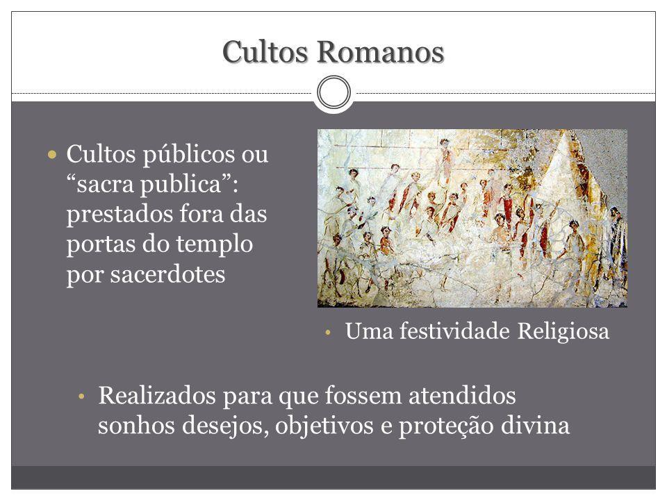 Cultos Romanos Cultos públicos ou sacra publica : prestados fora das portas do templo por sacerdotes.