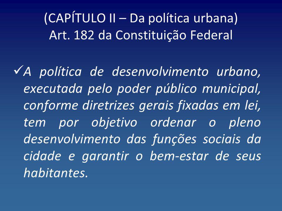 (CAPÍTULO II – Da política urbana) Art. 182 da Constituição Federal