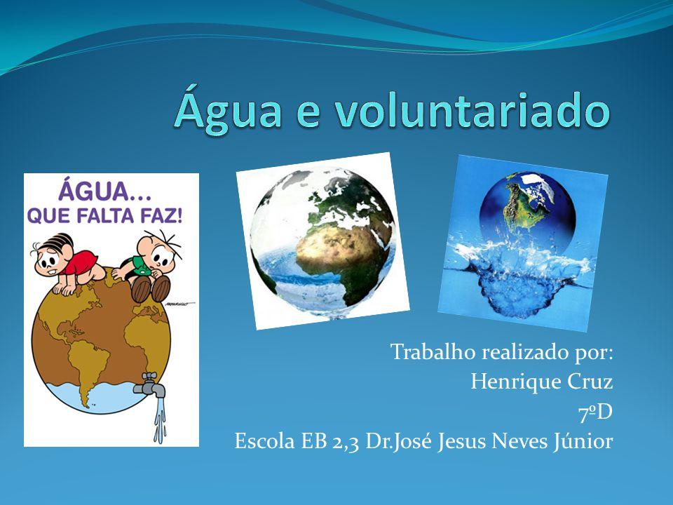 Água e voluntariado Trabalho realizado por: Henrique Cruz 7ºD