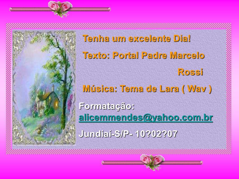 Tenha um excelente Dia! Texto: Portal Padre Marcelo. Rossi. Música: Tema de Lara ( Wav ) Formatação: alicemmendes@yahoo.com.br.