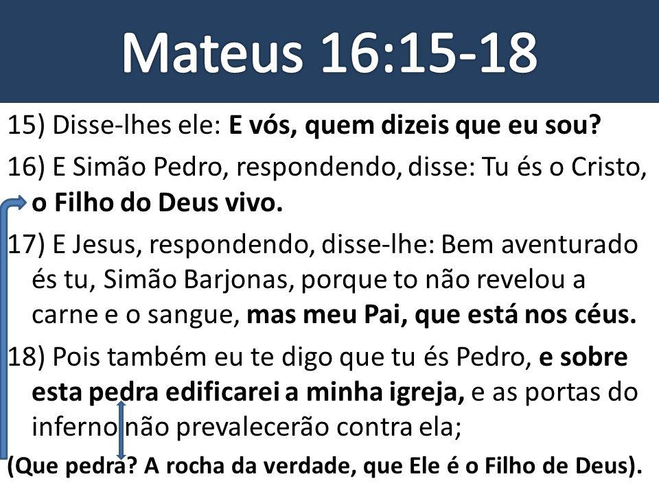 Mateus 16:15-18 15) Disse-lhes ele: E vós, quem dizeis que eu sou