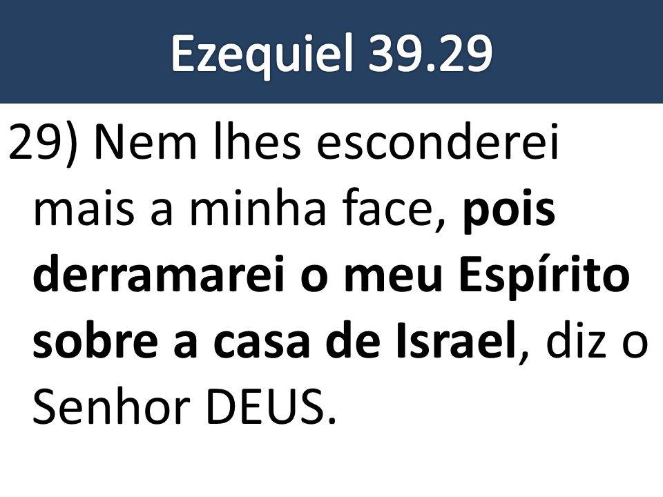 Ezequiel 39.29 29) Nem lhes esconderei mais a minha face, pois derramarei o meu Espírito sobre a casa de Israel, diz o Senhor DEUS.