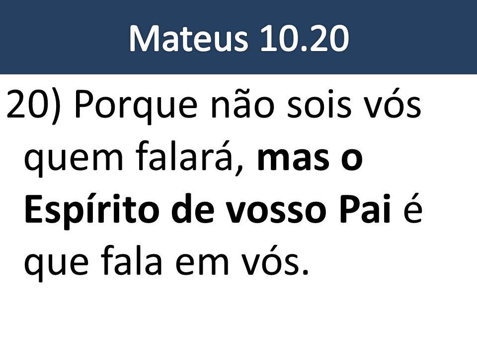 Mateus 10.20 20) Porque não sois vós quem falará, mas o Espírito de vosso Pai é que fala em vós.