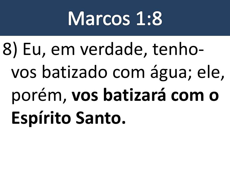 Marcos 1:8 8) Eu, em verdade, tenho-vos batizado com água; ele, porém, vos batizará com o Espírito Santo.
