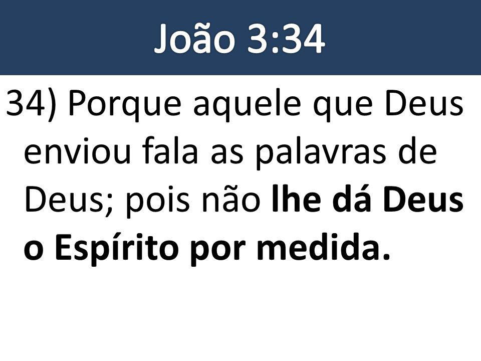 João 3:34 34) Porque aquele que Deus enviou fala as palavras de Deus; pois não lhe dá Deus o Espírito por medida.