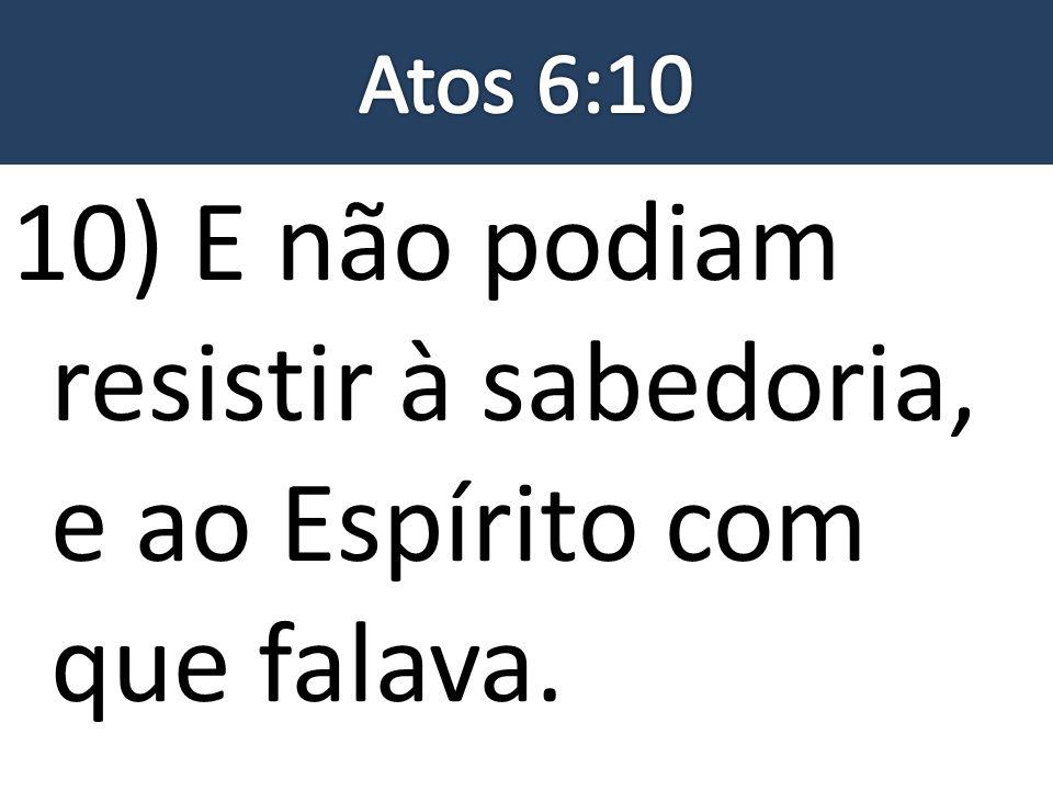 10) E não podiam resistir à sabedoria, e ao Espírito com que falava.