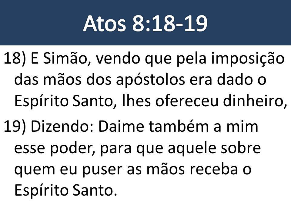 Atos 8:18-19 18) E Simão, vendo que pela imposição das mãos dos apóstolos era dado o Espírito Santo, lhes ofereceu dinheiro,